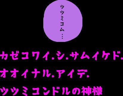 ツツミコム・・・カゼコワイ.シ.サムイケド.オオイナル.アイデ.ツツミコンドルの神様